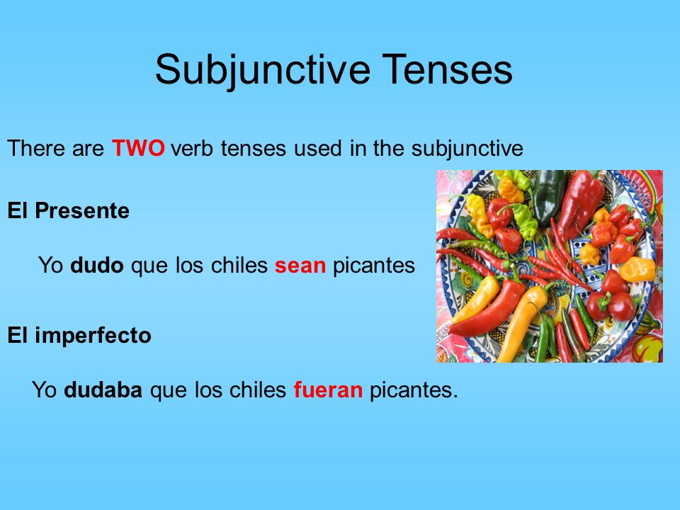 Subjunctive Tenses There are TWO verb tenses used in the subjunctive El Presente Yo dudo que los chiles sean picantes El imperfecto Yo dudaba que los