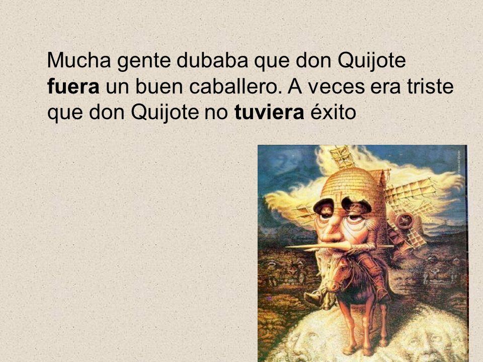 Mucha gente dubaba que don Quijote fuera un buen caballero. A veces era triste que don Quijote no tuviera éxito
