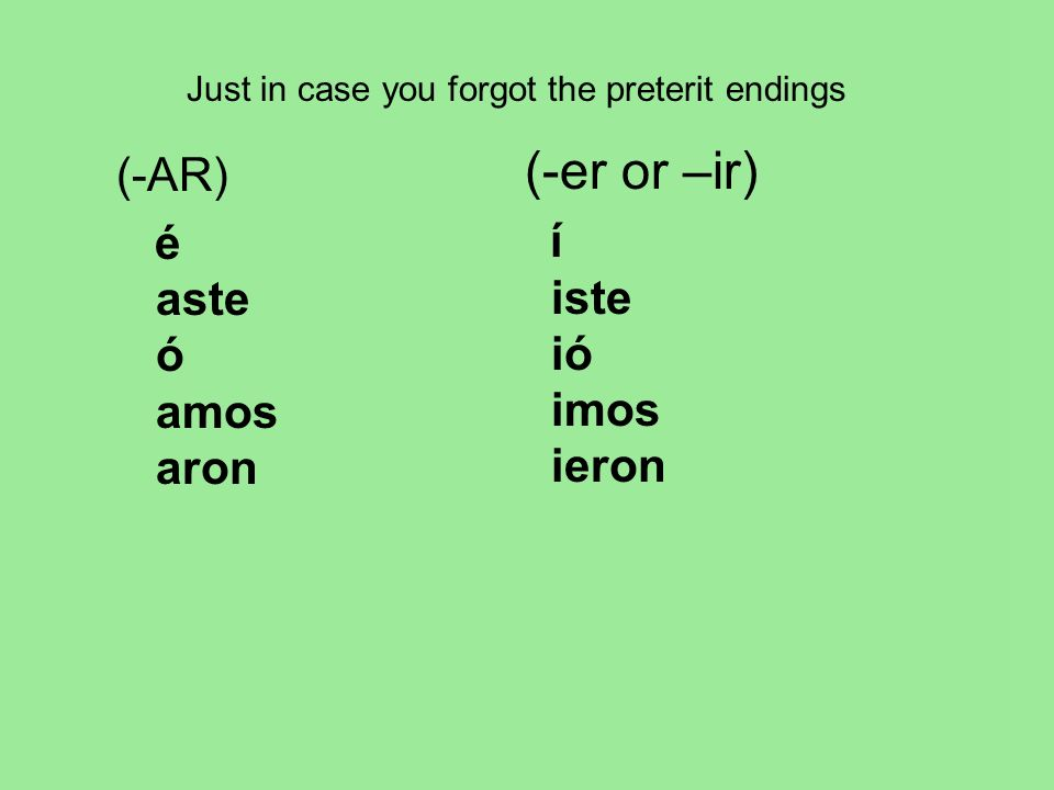 (-AR) é aste ó amos aron (-er or –ir) í iste ió imos ieron Just in case you forgot the preterit endings