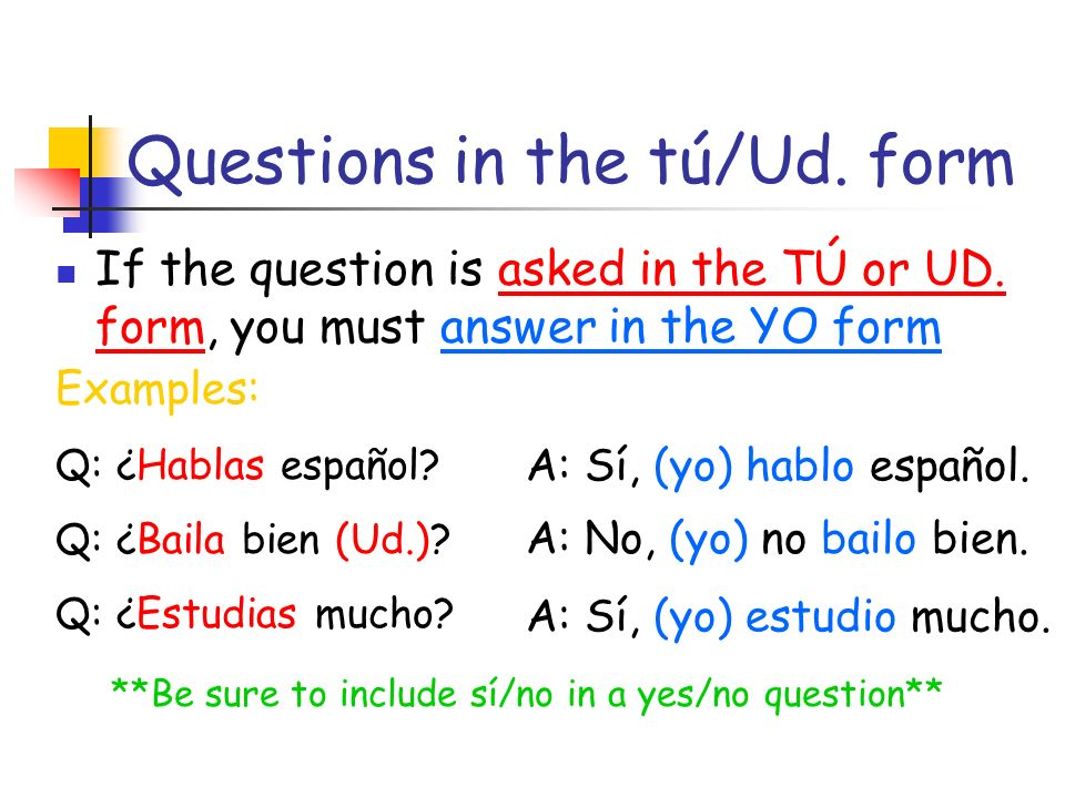 Questions in the tú/Ud. form If the question is asked in the TÚ or UD.