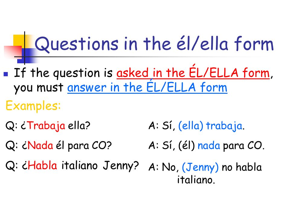 Questions in the él/ella form If the question is asked in the ÉL/ELLA form, you must answer in the ÉL/ELLA form Examples: Q: ¿Trabaja ella.