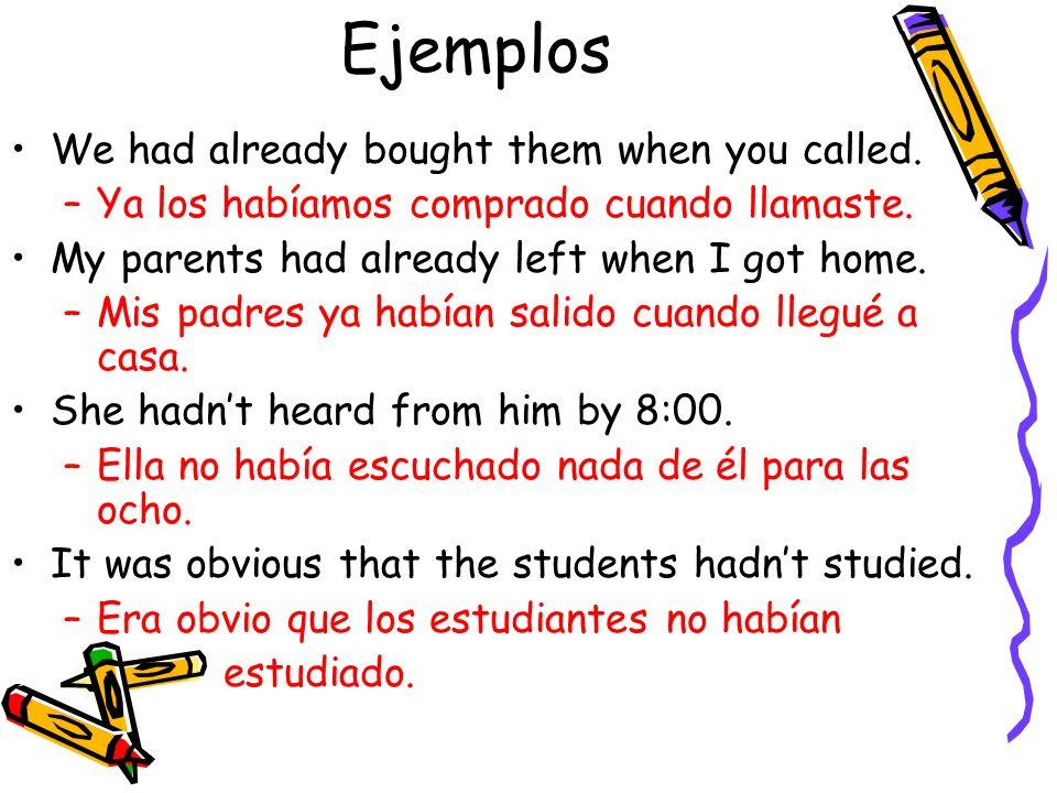 Ejemplos We had already bought them when you called. –Ya los habíamos comprado cuando llamaste. My parents had already left when I got home. –Mis padr