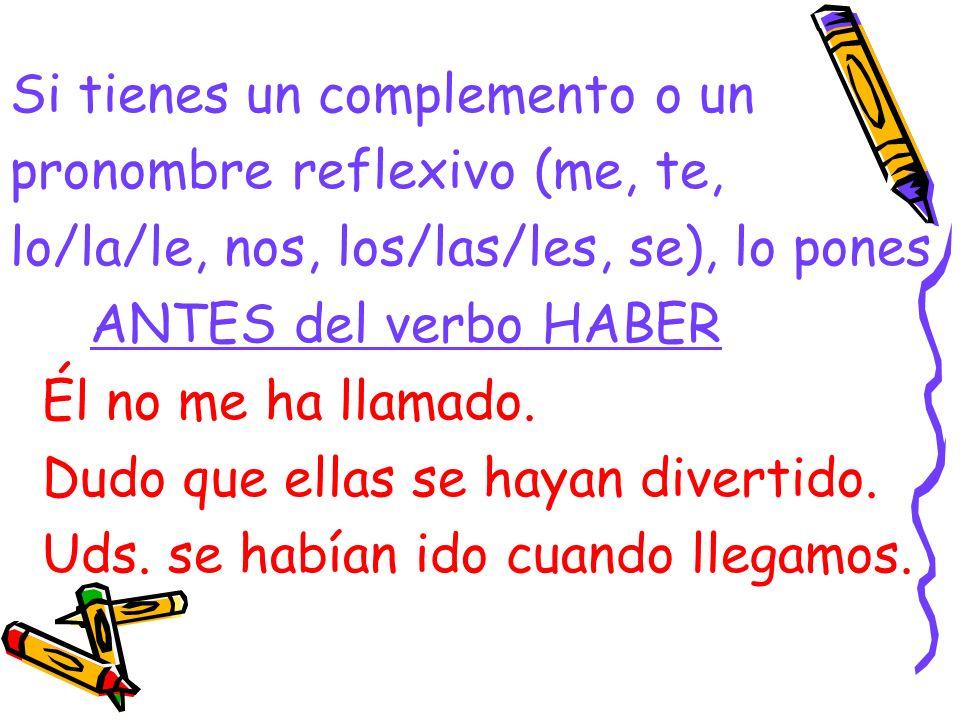 Si tienes un complemento o un pronombre reflexivo (me, te, lo/la/le, nos, los/las/les, se), lo pones ANTES del verbo HABER Él no me ha llamado. Dudo q