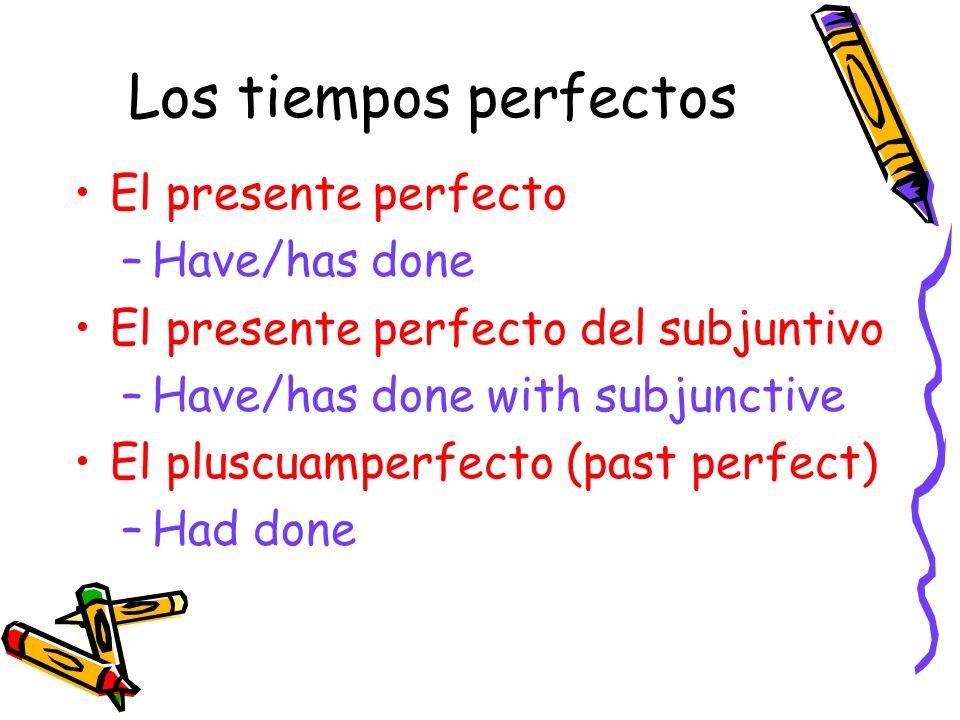 Los tiempos perfectos El presente perfecto –Have/has done El presente perfecto del subjuntivo –Have/has done with subjunctive El pluscuamperfecto (pas