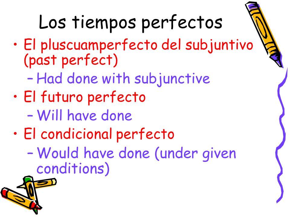 Los tiempos perfectos El pluscuamperfecto del subjuntivo (past perfect) –Had done with subjunctive El futuro perfecto –Will have done El condicional p