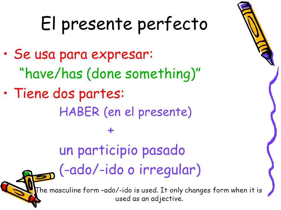 El presente perfecto Se usa para expresar: have/has (done something) Tiene dos partes: HABER (en el presente) + un participio pasado (-ado/-ido o irre