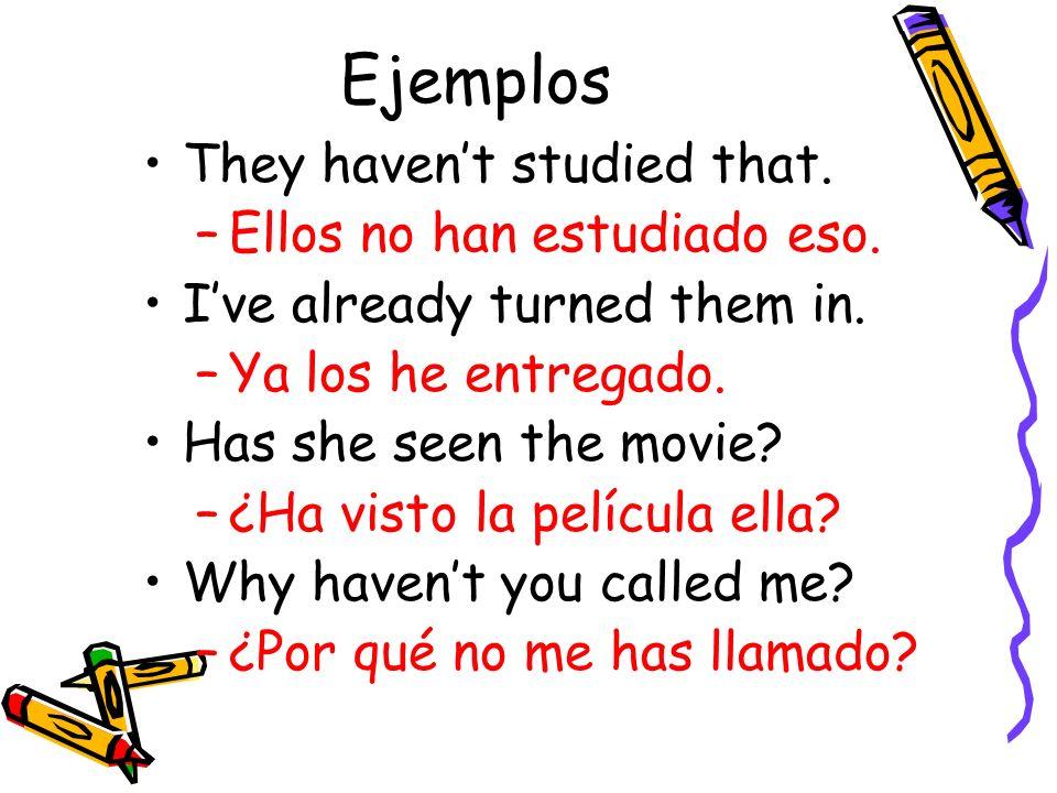 Ejemplos They havent studied that. –Ellos no han estudiado eso. Ive already turned them in. –Ya los he entregado. Has she seen the movie? –¿Ha visto l