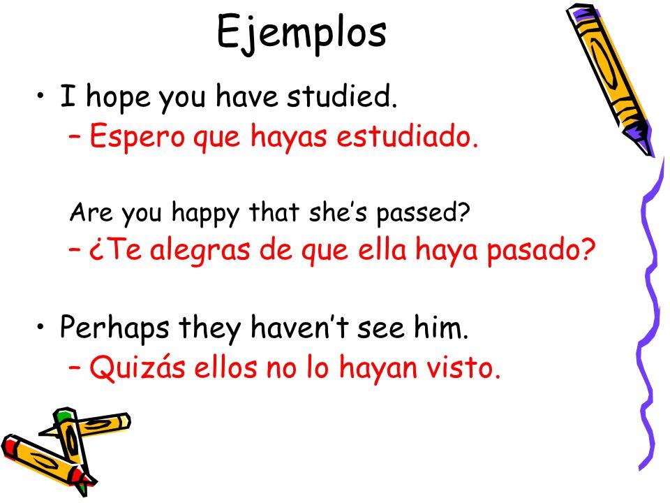 Ejemplos I hope you have studied. –Espero que hayas estudiado. Are you happy that shes passed? –¿Te alegras de que ella haya pasado? Perhaps they have