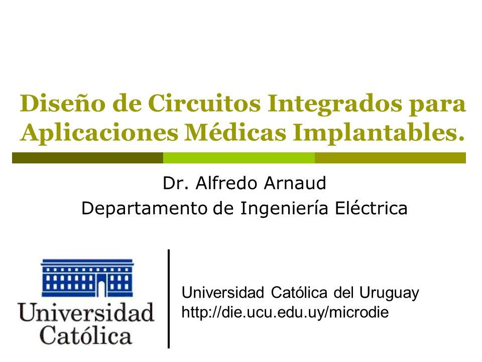 Diseño de Circuitos Integrados para Aplicaciones Médicas Implantables. Dr. Alfredo Arnaud Departamento de Ingeniería Eléctrica Universidad Católica de