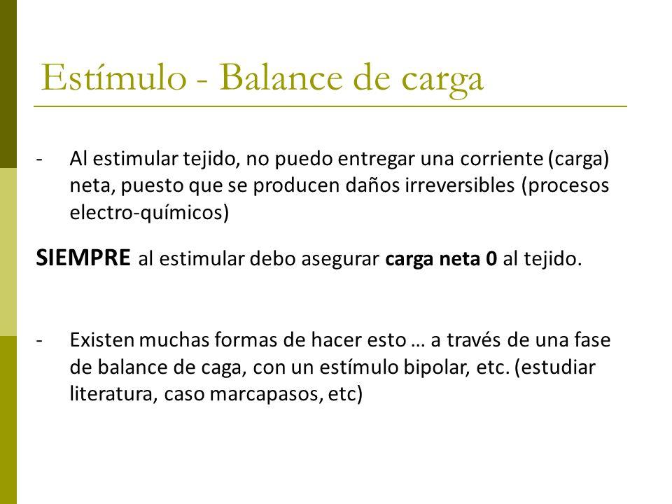 Estímulo - Balance de carga -Al estimular tejido, no puedo entregar una corriente (carga) neta, puesto que se producen daños irreversibles (procesos e