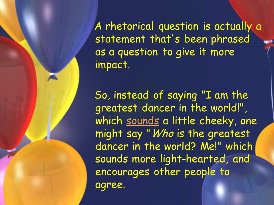 A rhetorical question is actually a statement that s been phrased as a question to give it more impact.