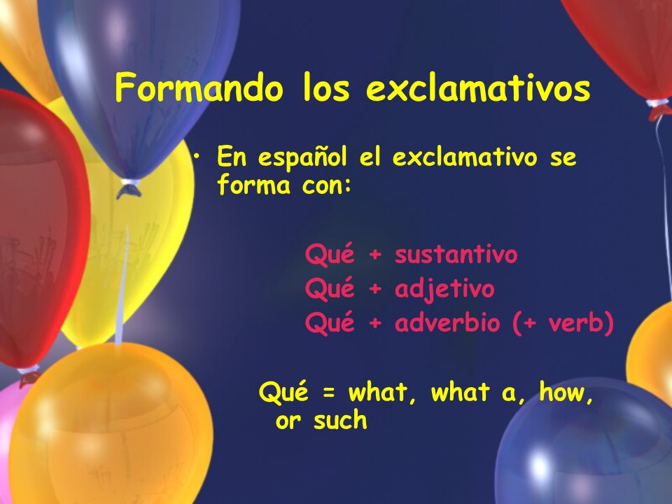 Formando los exclamativos En español el exclamativo se forma con: Qué + sustantivo Qué + adjetivo Qué + adverbio (+ verb) Qué = what, what a, how, or such