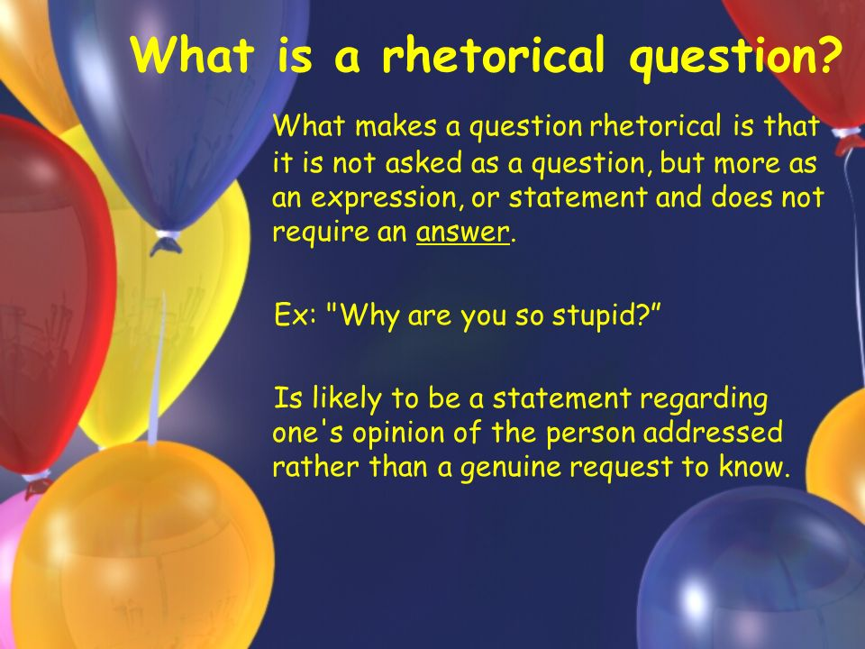 What is a rhetorical question.