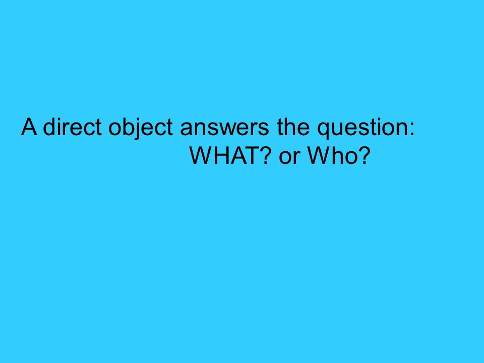 A direct object is a thing or person that answers what.