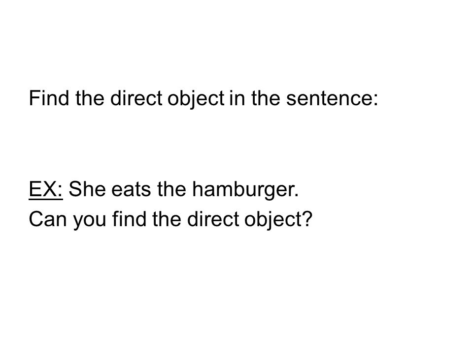 Find the direct object in the sentence: EX: She eats the hamburger. Can you find the direct object?