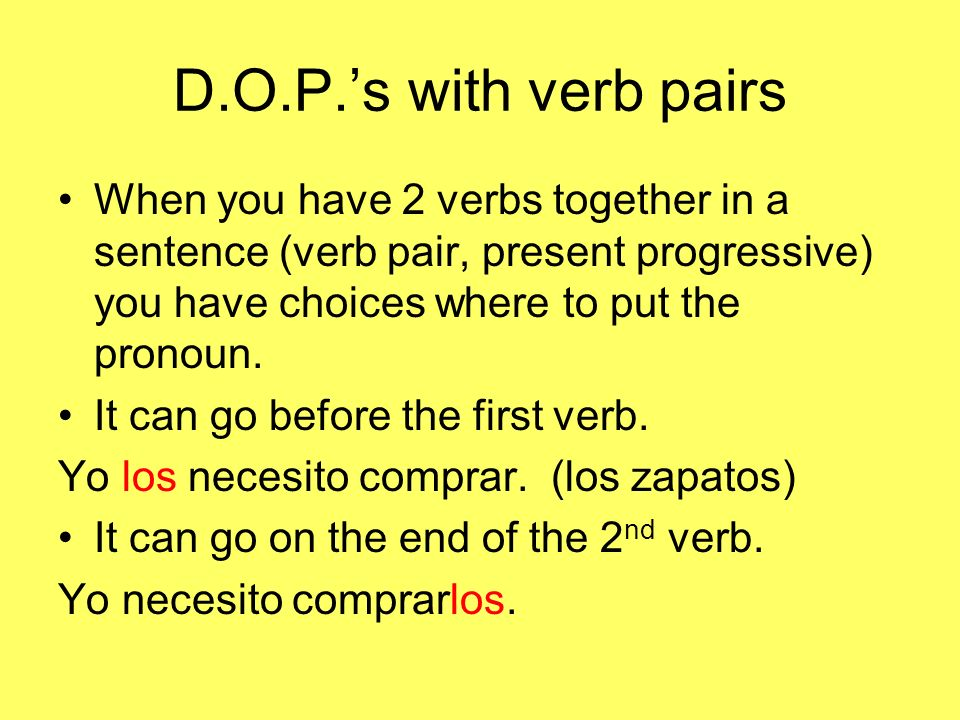 D.O.P.s with verb pairs When you have 2 verbs together in a sentence (verb pair, present progressive) you have choices where to put the pronoun. It ca