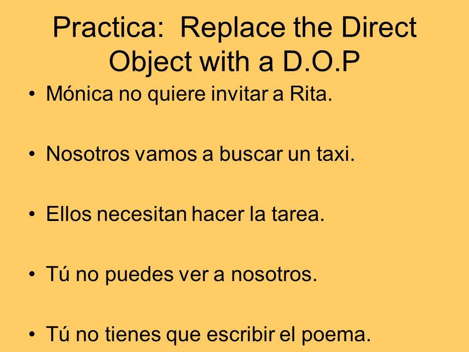 Practica: Replace the Direct Object with a D.O.P Mónica no quiere invitar a Rita. Nosotros vamos a buscar un taxi. Ellos necesitan hacer la tarea. Tú