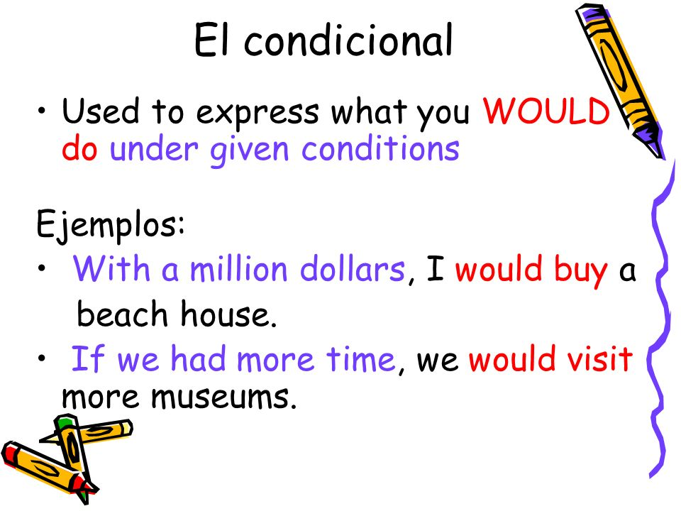 Used to express what you WOULD do under given conditions Ejemplos: With a million dollars, I would buy a beach house. If we had more time, we would vi