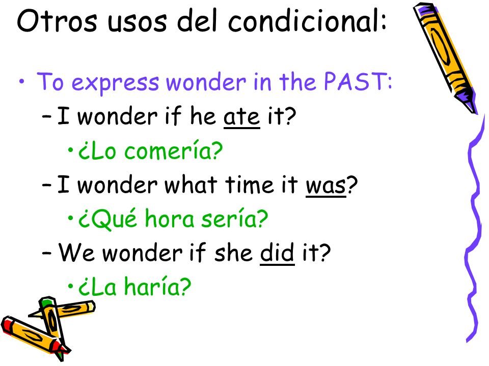 Otros usos del condicional: To express wonder in the PAST: –I wonder if he ate it? ¿Lo comería? –I wonder what time it was? ¿Qué hora sería? –We wonde