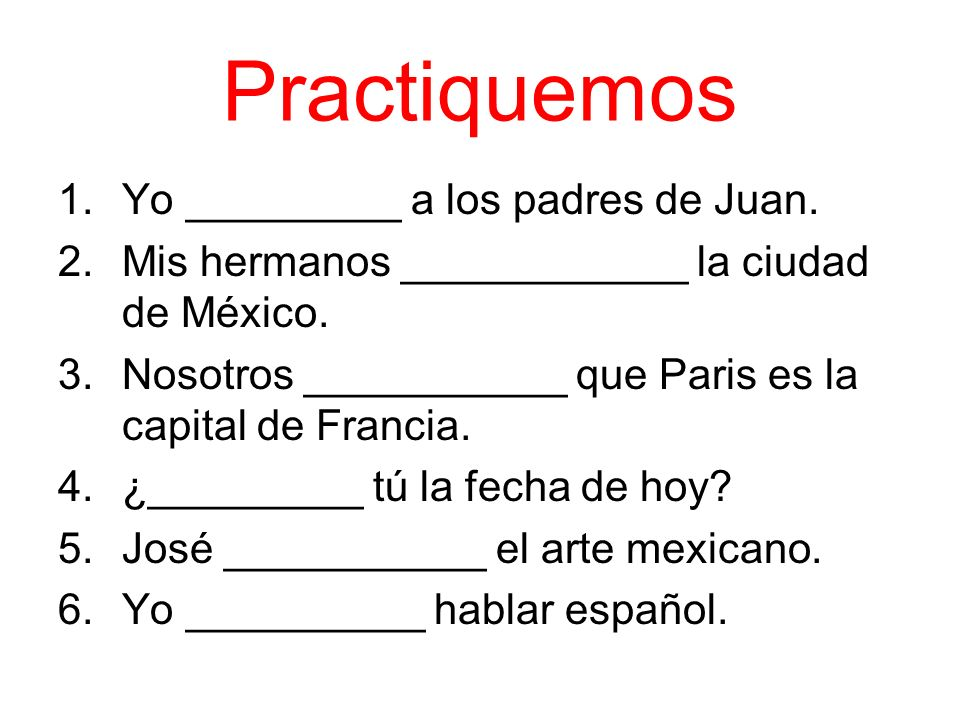 Practiquemos 1.Yo _________ a los padres de Juan. 2.Mis hermanos ____________ la ciudad de México.