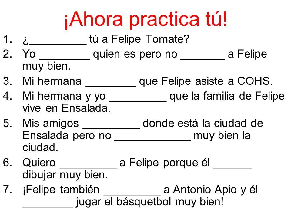 ¡Ahora practica tú. 1.¿_________ tú a Felipe Tomate.
