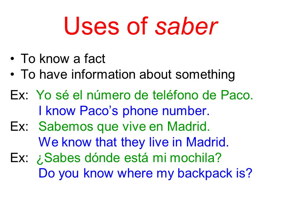 Uses of saber To know a fact To have information about something Ex: Yo sé el número de teléfono de Paco.