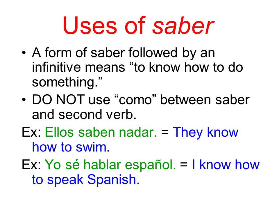 Uses of saber A form of saber followed by an infinitive means to know how to do something. DO NOT use como between saber and second verb. Ex: Ellos sa