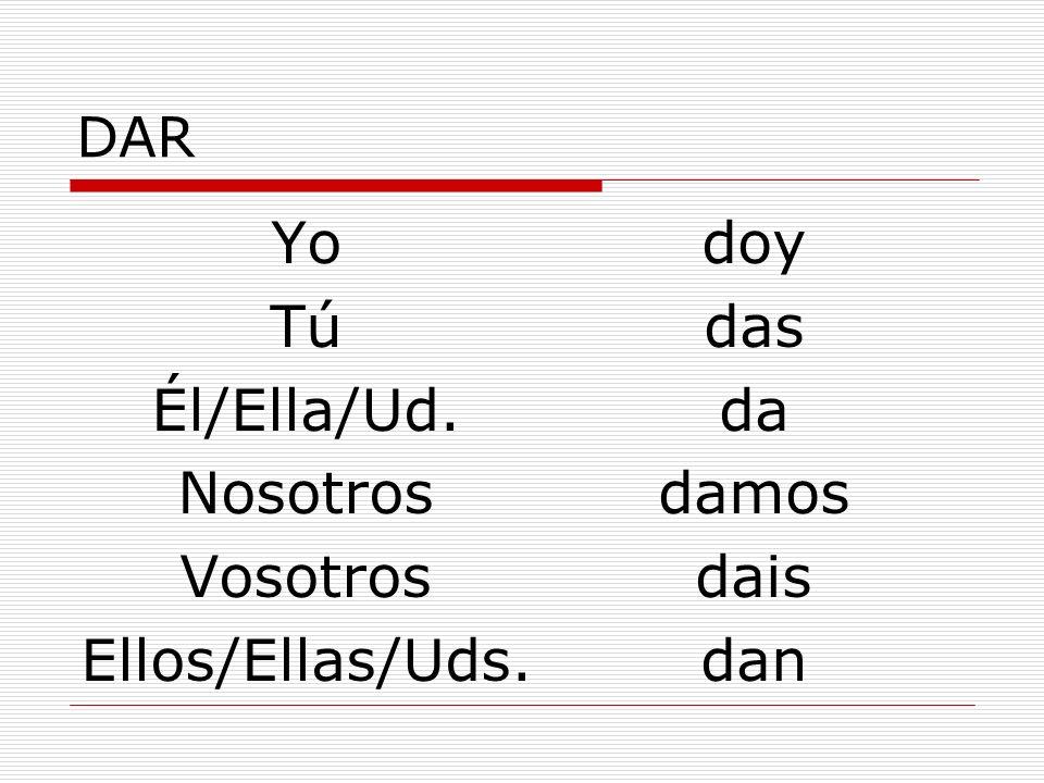DAR Yo Tú Él/Ella/Ud. Nosotros Vosotros Ellos/Ellas/Uds. doy das da damos dais dan