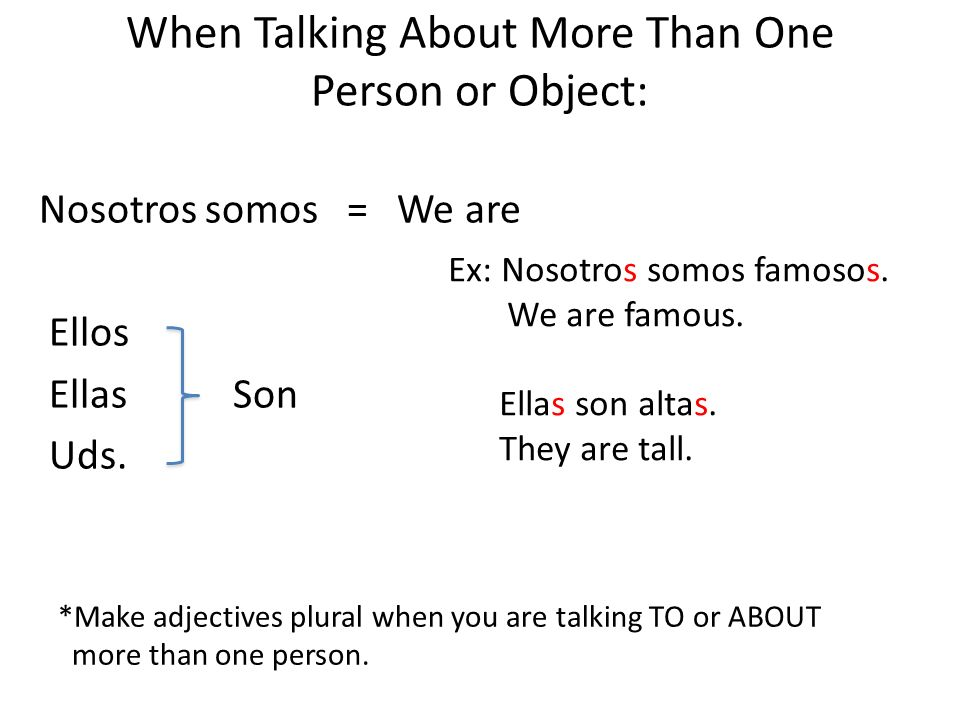 When Talking About More Than One Person or Object: Nosotros somos = We are Ellos Ellas Son Uds. Ex: Nosotros somos famosos. We are famous. Ellas son a