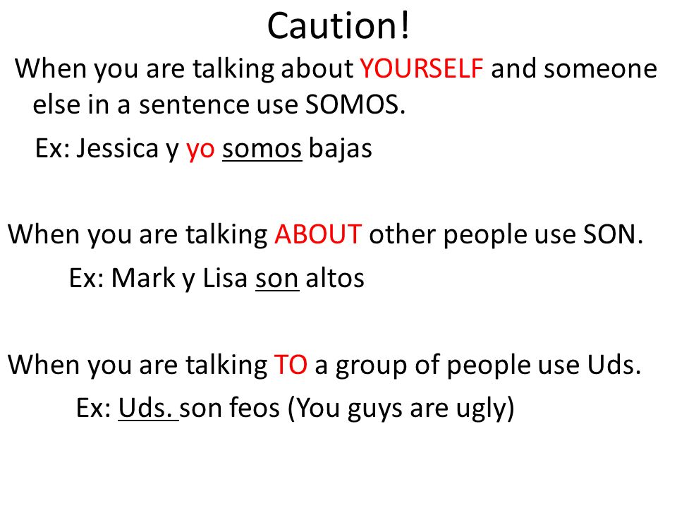 Caution! When you are talking about YOURSELF and someone else in a sentence use SOMOS. Ex: Jessica y yo somos bajas When you are talking ABOUT other p