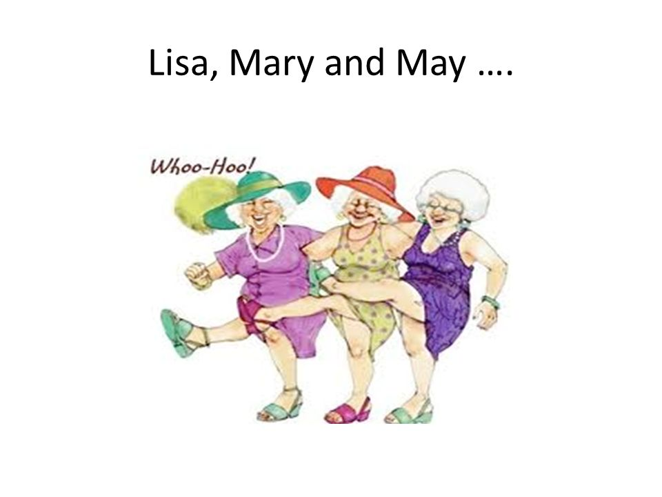 Lisa, Mary and May ….