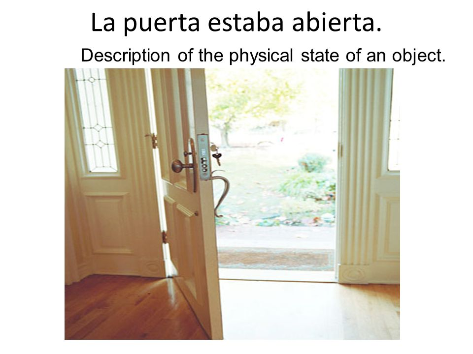 La puerta estaba abierta. Description of the physical state of an object.