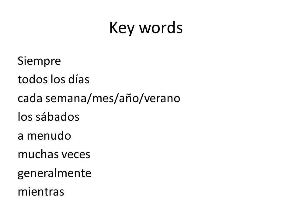 Key words Siempre todos los días cada semana/mes/año/verano los sábados a menudo muchas veces generalmente mientras