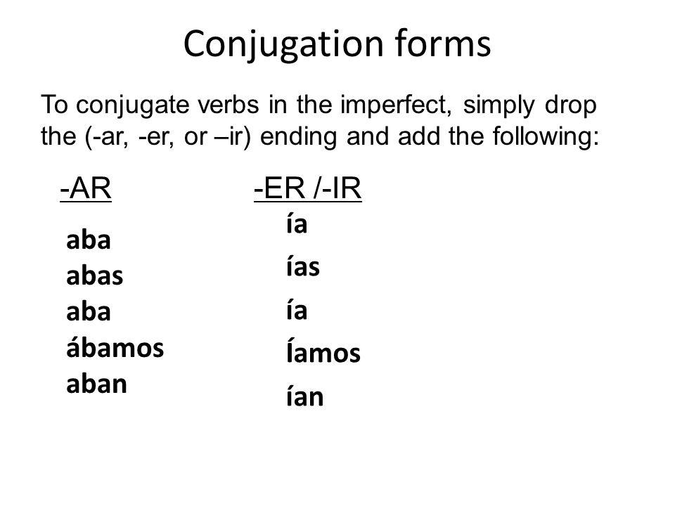 Conjugation forms aba abas aba ábamos aban ía ías ía Íamos ían To conjugate verbs in the imperfect, simply drop the (-ar, -er, or –ir) ending and add