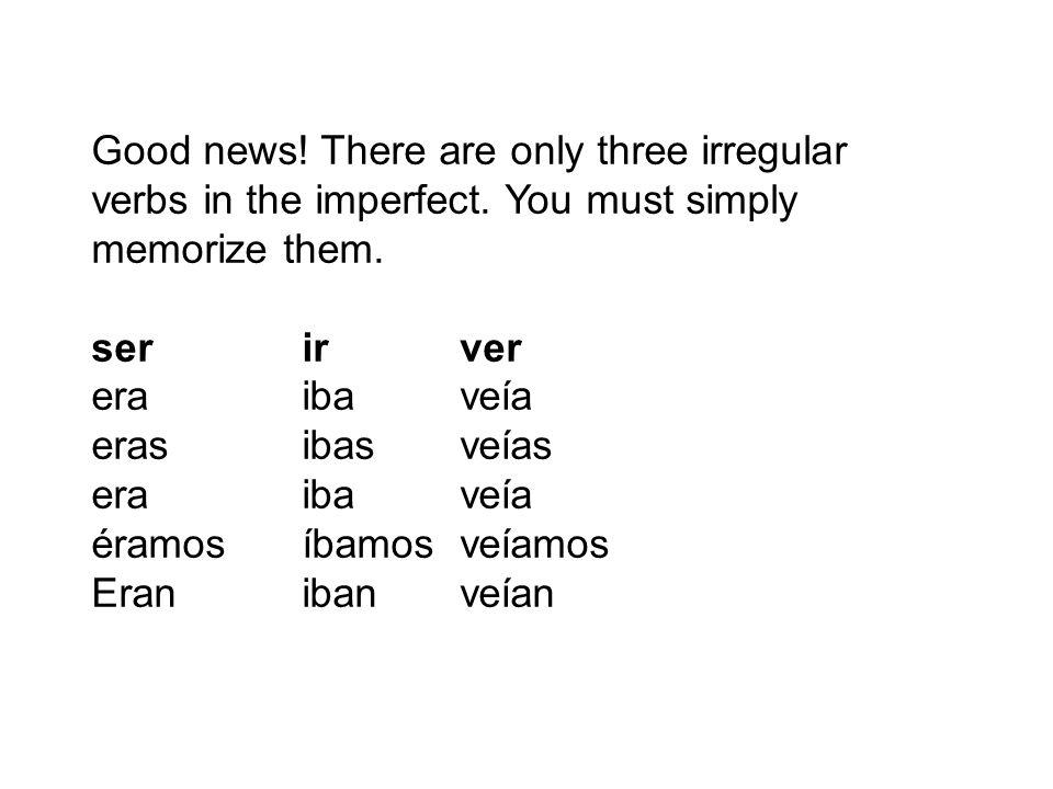 Good news! There are only three irregular verbs in the imperfect. You must simply memorize them. ser ir ver era iba veía eras ibas veías era iba veía