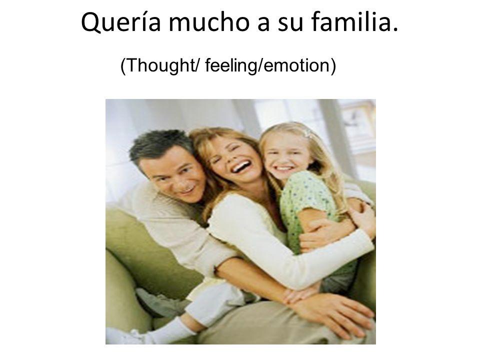 Quería mucho a su familia. (Thought/ feeling/emotion)