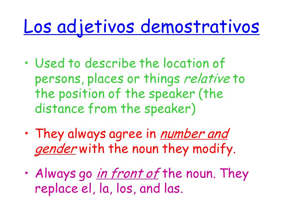Los adjetivos demostrativos este estos Esta estas ese esos esa esas aquel aquellos aquella aquellas aquí acá allí ahí allá Close to you Closer to the person you are talking to Far from both of you Demonstrative Adjective Adverb (this, these)(that, those) (that/those over there) (here)(there) (over there)