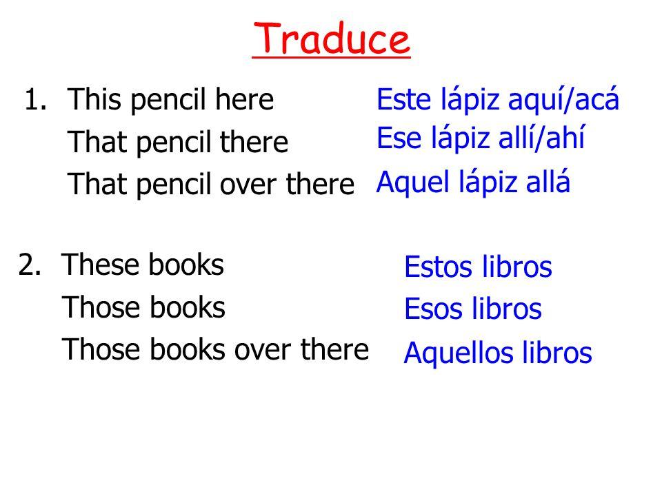 1.This pencil here That pencil there That pencil over there Traduce Este lápiz aquí/acá Ese lápiz allí/ahí Aquel lápiz allá Aquellos libros Esos libro