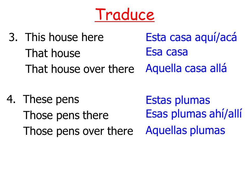 3. This house here That house That house over there Traduce Esta casa aquí/acá Esa casa Aquella casa allá Aquellas plumas Esas plumas ahí/allí Estas p