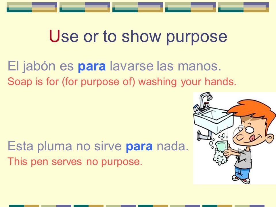 Use or to show purpose El jabón es para lavarse las manos.