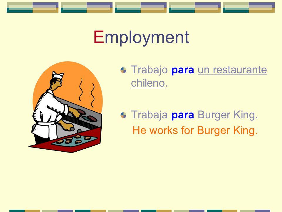 Employment Trabajo para un restaurante chileno. Trabaja para Burger King. He works for Burger King.