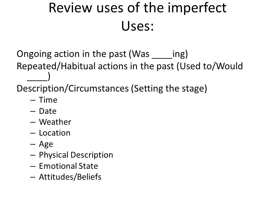 Review uses of the imperfect Uses: Ongoing action in the past (Was ____ing) Repeated/Habitual actions in the past (Used to/Would ____) Description/Circumstances (Setting the stage) – Time – Date – Weather – Location – Age – Physical Description – Emotional State – Attitudes/Beliefs