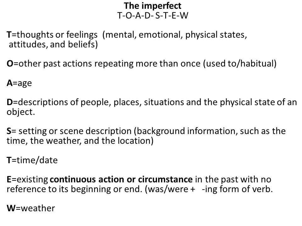 The imperfect T-O-A-D- S-T-E-W T=thoughts or feelings (mental, emotional, physical states, attitudes, and beliefs) O=other past actions repeating more than once (used to/habitual) A=age D=descriptions of people, places, situations and the physical state of an object.