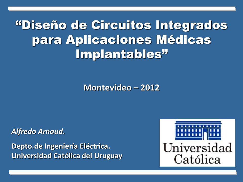 Diseño de Circuitos Integrados para Aplicaciones Médicas Implantables Montevideo – 2012 Alfredo Arnaud. Depto.de Ingeniería Eléctrica. Universidad Cat