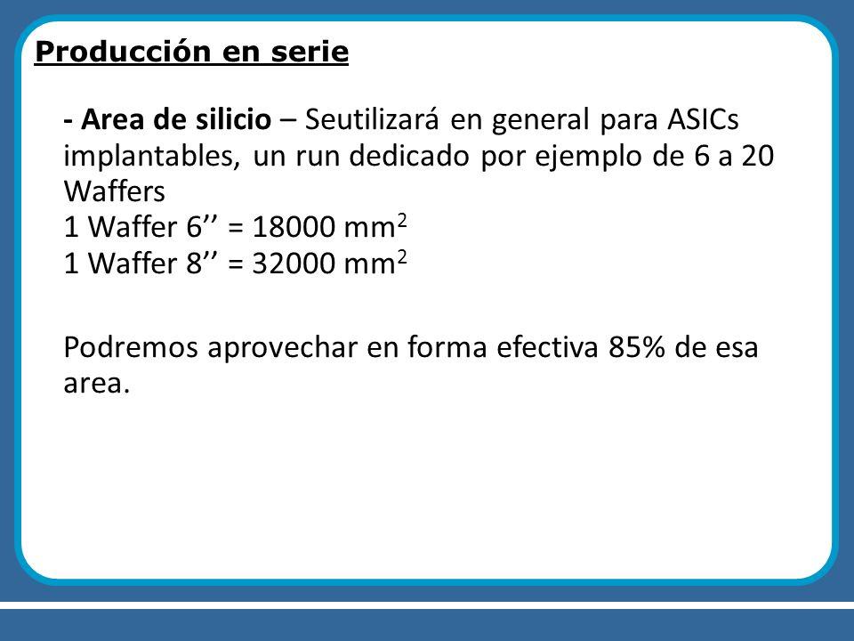 Producción en serie - Area de silicio – Seutilizará en general para ASICs implantables, un run dedicado por ejemplo de 6 a 20 Waffers 1 Waffer 6 = 180
