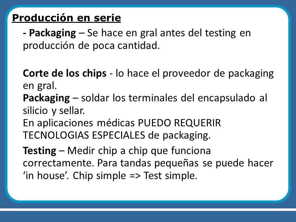 Producción en serie - Packaging – Se hace en gral antes del testing en producción de poca cantidad. Corte de los chips - lo hace el proveedor de packa