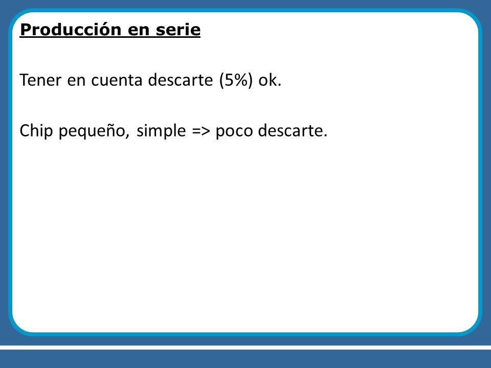 Producción en serie Tener en cuenta descarte (5%) ok. Chip pequeño, simple => poco descarte.