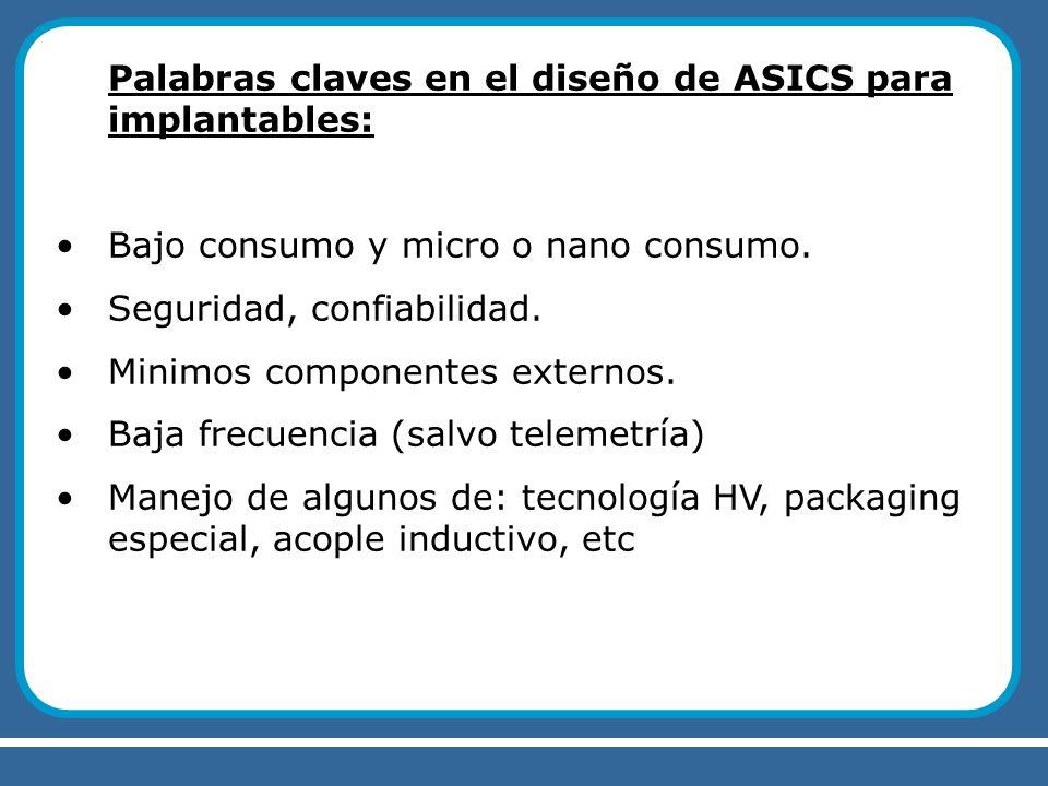 Palabras claves en el diseño de ASICS para implantables: Bajo consumo y micro o nano consumo. Seguridad, confiabilidad. Minimos componentes externos.