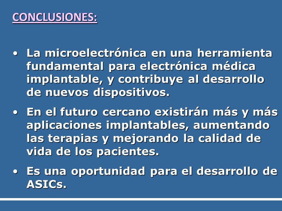 CONCLUSIONES: La microelectrónica en una herramienta fundamental para electrónica médica implantable, y contribuye al desarrollo de nuevos dispositivo