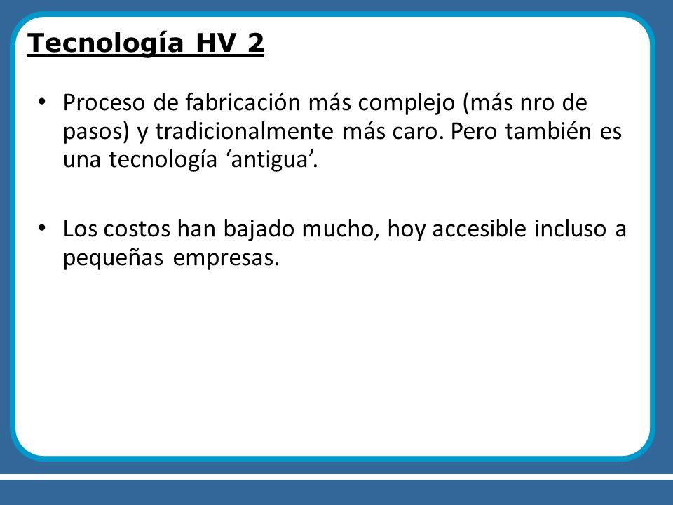 Tecnología HV 2 Proceso de fabricación más complejo (más nro de pasos) y tradicionalmente más caro. Pero también es una tecnología antigua. Los costos